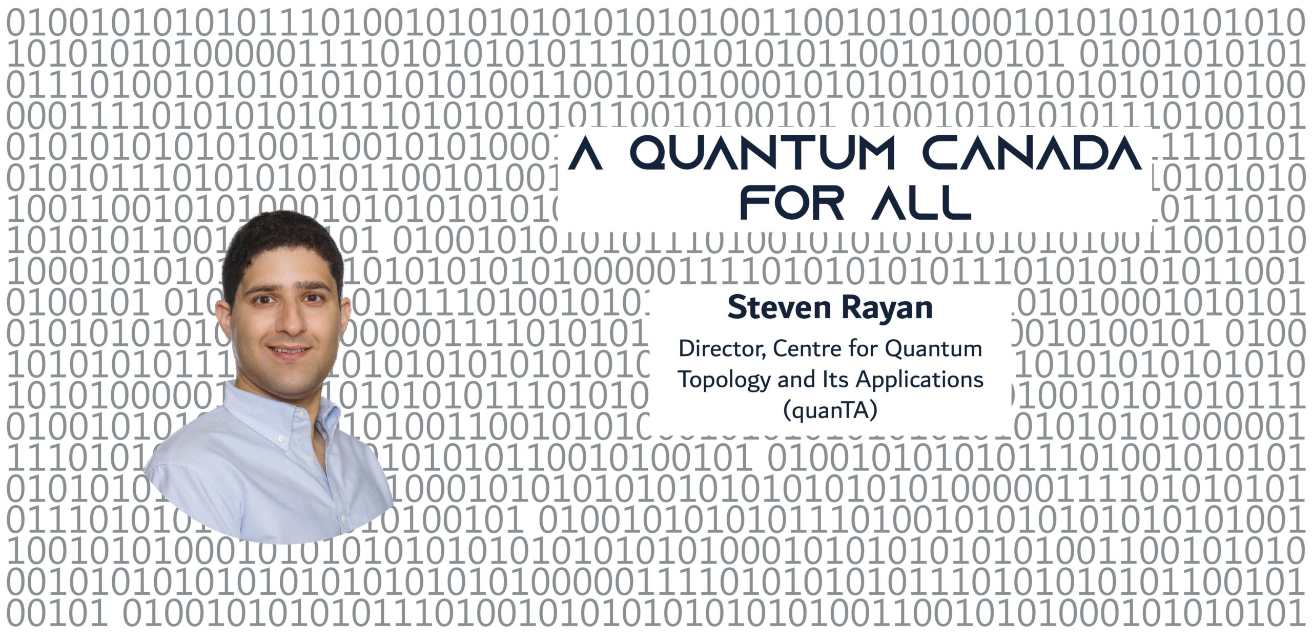 A photo of a man on a background of binary, with the text: A Quantum Canada For All Steven Rayan Director, Centre for Quantum Topology and Its Applications (quanTA) Associate Professor, Mathematics & Statistics, University of Saskatchewan