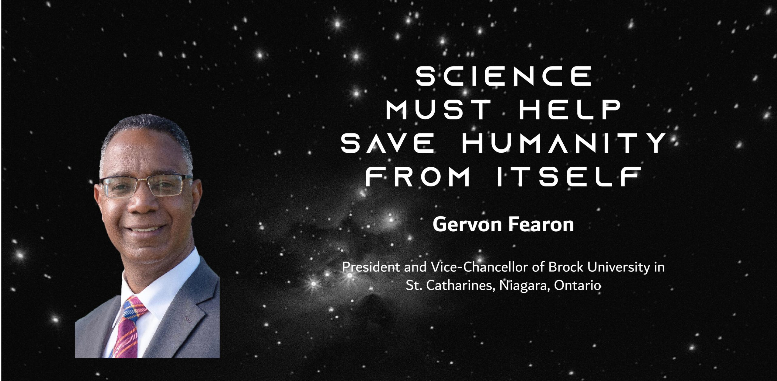 A photo of a black man in a suit on a starry sky with the text: Science must help save humanity from itself By Gervan Fearon President and Vice-Chancellor of Brock University in St. Catharines, Niagara, Ontario