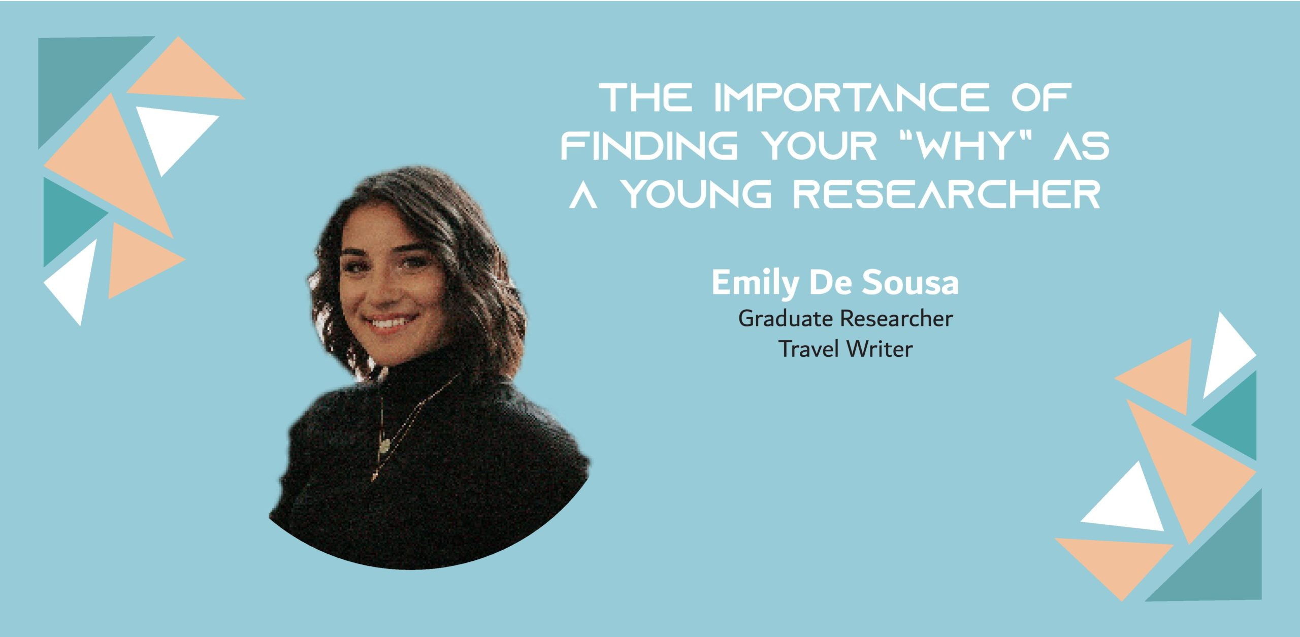 "Image of a woman on a blue background with the text: ""The importance of finding your ""why"" as a young researcher Emily de Sousa, Graduate Researcher, Travel Writer"""