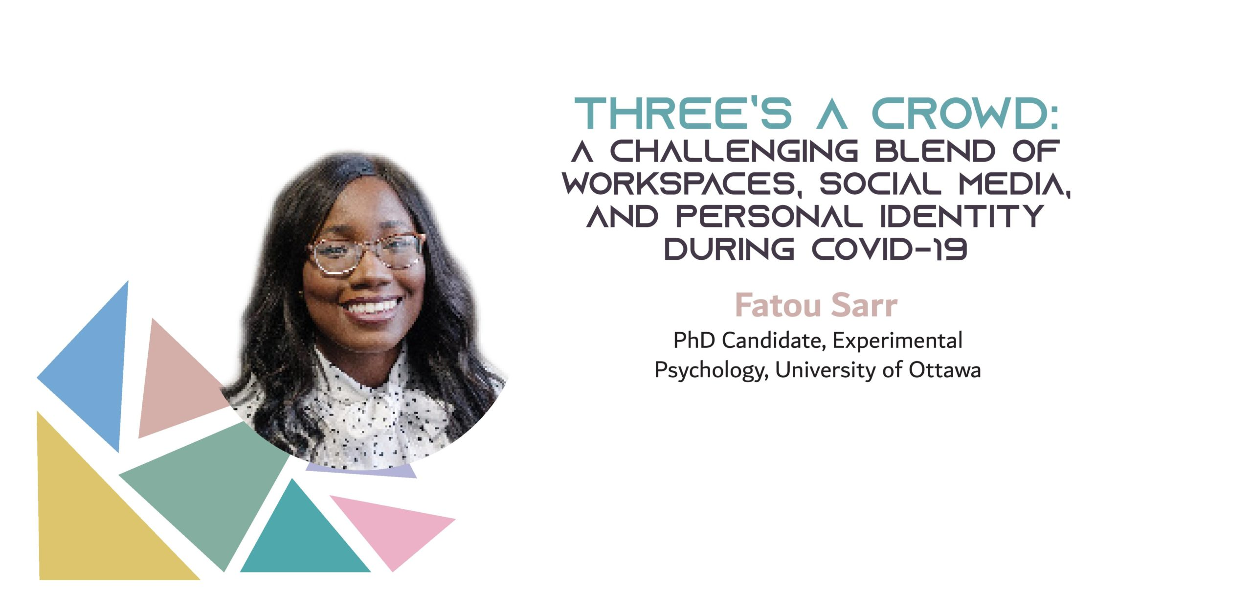 "Picture of a black woman on a background with colored triangles. The text reads: ""Three's a crowd: A challenging blend of workspaces, social media, and personal identity during COVID-19. Fatou Sarr, PhD Canddiate, Experimental Psychology, University of Ottawa"""