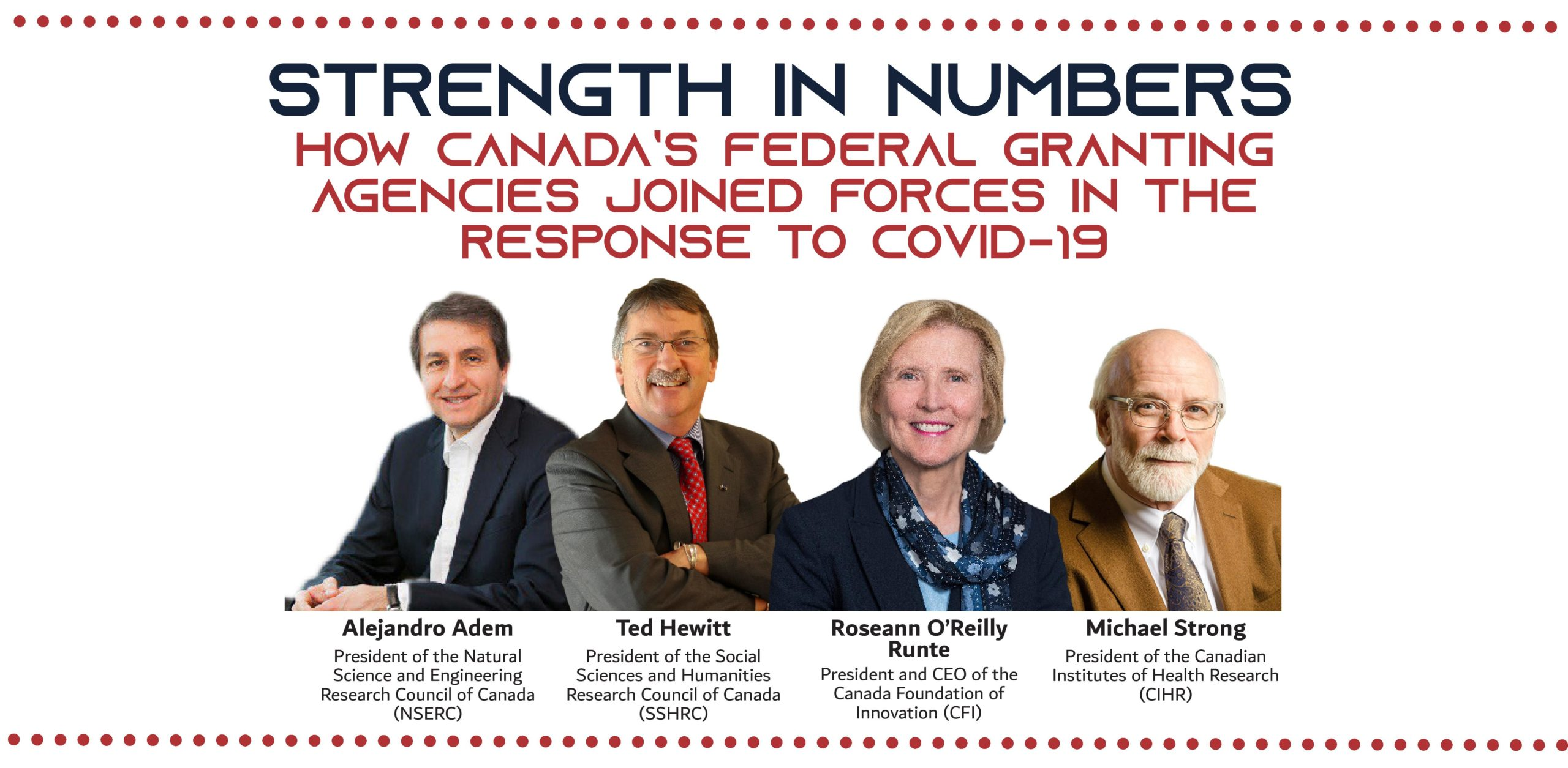Strength in Numbers How Canada's federal granting agencies joined forces in the response to COVID-19 Alejandro Adem President of the Natural Science and Engineering Research Council of Canada (NSERC), Ted Hewitt President of the Social Sciences and Humanities Research Council of Canada (SSHRC), Dr. Roseann O'Reilly Runte President and CEO of the Canada Foundation of Innovation (CFI), Michael Strong President of the Canadian Institutes of Health Research (CIHR)
