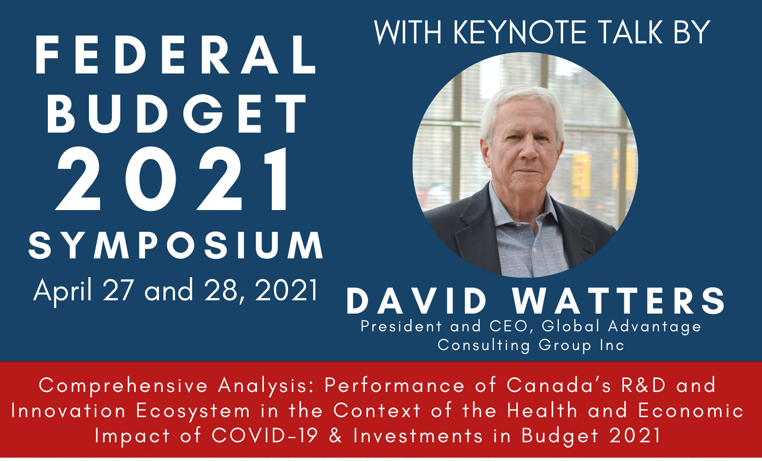 Federal Budget 2021 Symposium, April 27th with a Keynote lecture by David Watters (picture shown)President and CEO, Global Advantage Consulting Group Inc. Comprehensive Analysis: Performance of Canada's R&D and Innovation Ecosystem in the Context of the Health and Economic Impact of COVID-19 & Investments in Budget 2021 And many more panelists